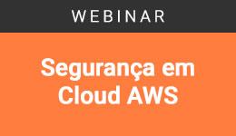 Segurança em Cloud AWS e suas oportunidades para redução de riscos